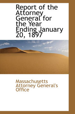 Report of the Attorney General for the Year Ending January 20, 1897 by Massachuset Attorney General's Office