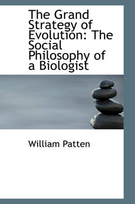 The Grand Strategy of Evolution The Social Philosophy of a Biologist by William Patten