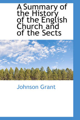 A Summary of the History of the English Church and of the Sects by Johnson Grant