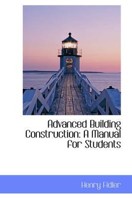 Advanced Building Construction A Manual for Students by Henry Fidler