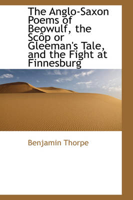 The Anglo-Saxon Poems of Beowulf, the SC P or Gleeman's Tale, and the Fight at Finnesburg by Benjamin Thorpe
