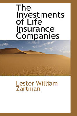 The Investments of Life Insurance Companies by Lester William Zartman