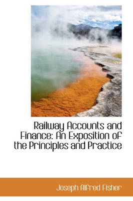 Railway Accounts and Finance An Exposition of the Principles and Practice by Joseph Alfred Fisher