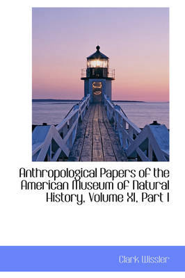 Anthropological Papers of the American Museum of Natural History, Volume XI, Part I by Clark Wissler