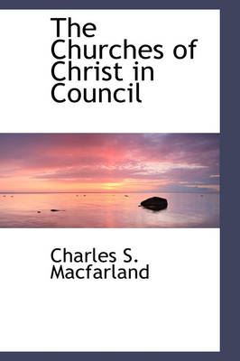 The Churches of Christ in Council by Charles S Macfarland