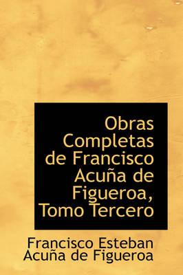 Obras Completas de Francisco Acu a de Figueroa, Tomo Tercero by Francisco Esteban Acua De Figueroa
