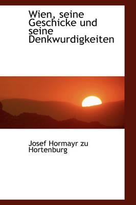 Wien, Seine Geschicke Und Seine Denkwurdigkeiten by Josef Hormayr Zu Hortenburg