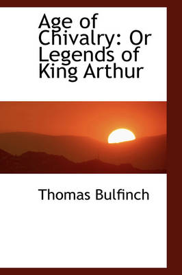 Age of Chivalry Or Legends of King Arthur by Thomas Bulfinch