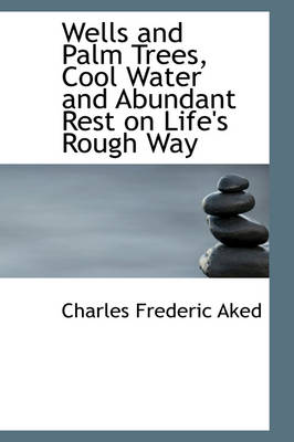Wells and Palm Trees, Cool Water and Abundant Rest on Life's Rough Way by Charles Frederic Aked