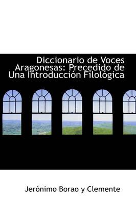 Diccionario de Voces Aragonesas Precedido de Una Introducci N Filol Gica by Jernimo Borao y Clemente, Jer Nimo Borao y Clemente