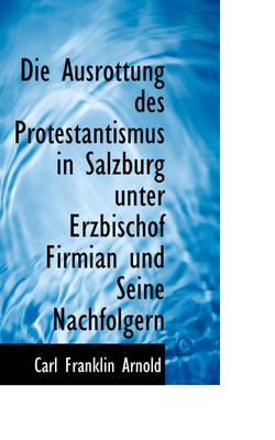 Die Ausrottung Des Protestantismus in Salzburg Unter Erzbischof Firmian Und Seine Nachfolgern by Carl Franklin Arnold