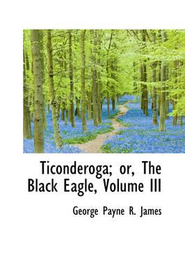 Ticonderoga; Or, the Black Eagle, Volume III by George Payne R James