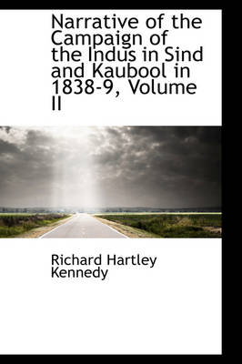 Narrative of the Campaign of the Indus in Sind and Kaubool in 1838-9, Volume II by Richard Hartley Kennedy