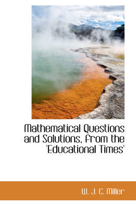 Mathematical Questions and Solutions, from the 'Educational Times' by W J C Miller