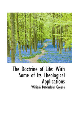 The Doctrine of Life With Some of Its Theological Applications by William Batchelder Greene