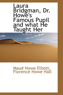 Laura Bridgman, Dr. Howe's Famous Pupil and What He Taught Her by Maud Howe Elliott