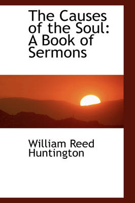 The Causes of the Soul A Book of Sermons by William Reed Huntington