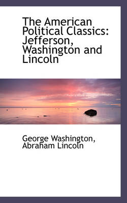 The American Political Classics Jefferson, Washington and Lincoln by George Washington