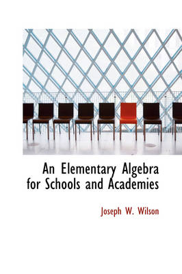 An Elementary Algebra for Schools and Academies by Joseph W Wilson