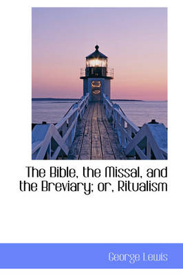 The Bible, the Missal, and the Breviary; Or, Ritualism by George, M.D. Lewis