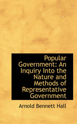 Popular Government An Inquiry Into the Nature and Methods of Representative Government by Arnold Bennett Hall