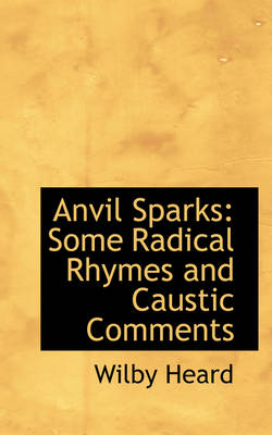 Anvil Sparks Some Radical Rhymes and Caustic Comments by Wilby Heard