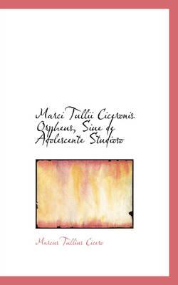 Marci Tullii Ciceronis Orpheus, Siue de Adolescente Studioso by Marcus Tullius Cicero