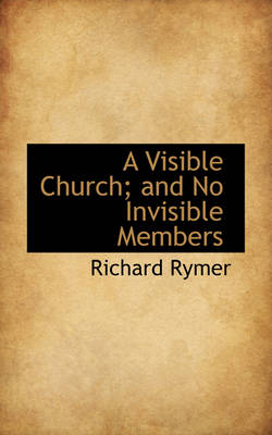 A Visible Church; And No Invisible Members by Richard Rymer