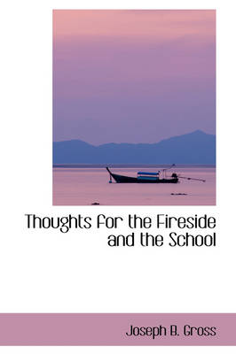 Thoughts for the Fireside and the School by Joseph B Gross