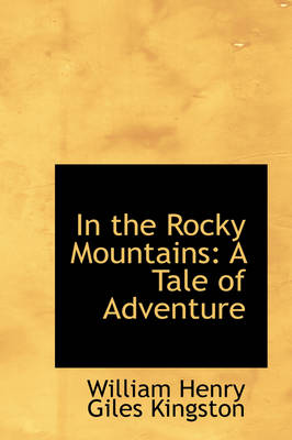 In the Rocky Mountains A Tale of Adventure by William Henry Giles Kingston