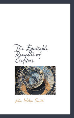 The Equitable Remedies of Creditors by John Wilson Smith