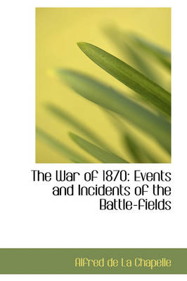 The War of 1870 Events and Incidents of the Battle-Fields by Alfred De La Chapelle