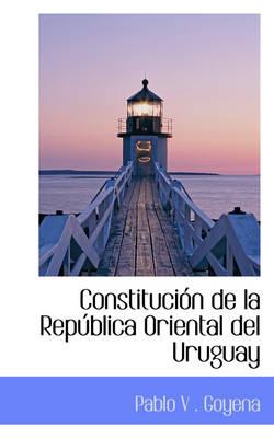 Constituci N de La Rep Blica Oriental del Uruguay by Pablo V Goyena