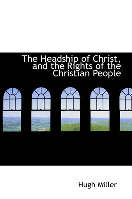 The Headship of Christ, and the Rights of the Christian People by Hugh Miller