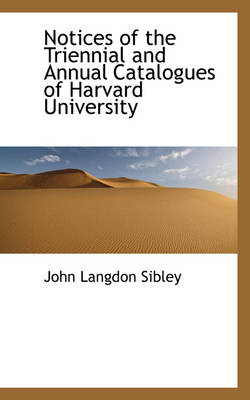 Notices of the Triennial and Annual Catalogues of Harvard University by John Langdon Sibley
