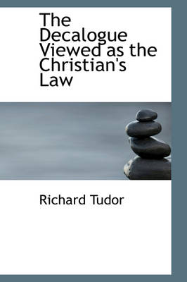 The Decalogue Viewed as the Christian's Law by Richard Tudor