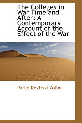 The Colleges in War Time and After A Contemporary Account of the Effect of the War by Parke Rexford Kolbe