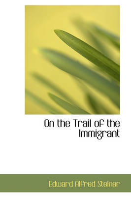 On the Trail of the Immigrant by Edward Alfred Steiner