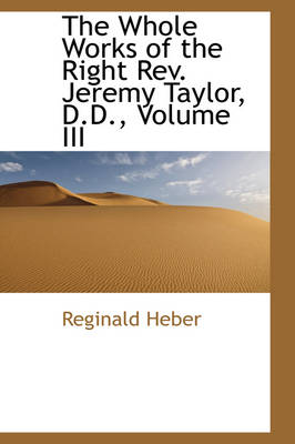 The Whole Works of the Right REV. Jeremy Taylor, D.D., Volume III by Reginald, Bp. Heber