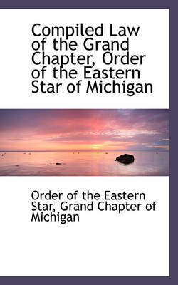 Compiled Law of the Grand Chapter, Order of the Eastern Star of Michigan by Order Of the Eastern Star