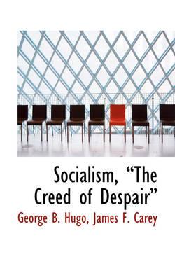 Socialism, the Creed of Despair by George B Hugo