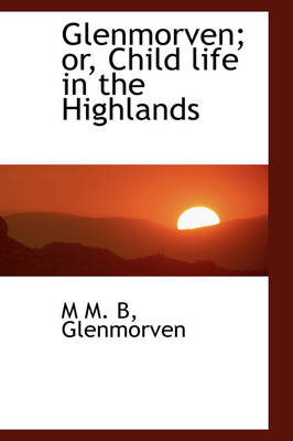 Glenmorven; Or, Child Life in the Highlands by M.M.B., M M B