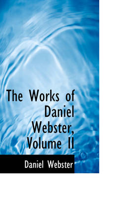 The Works of Daniel Webster, Volume II by Daniel Webster