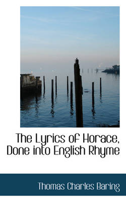 The Lyrics of Horace, Done Into English Rhyme by Thomas Charles Baring
