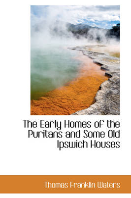 The Early Homes of the Puritans and Some Old Ipswich Houses by Thomas Franklin Waters