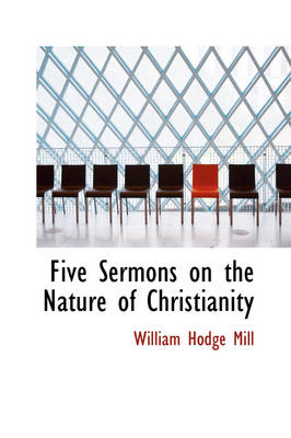 Five Sermons on the Nature of Christianity by William Hodge Mill