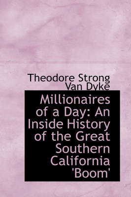 Millionaires of a Day An Inside History of the Great Southern California 'Boom' by Theodore Strong Van Dyke