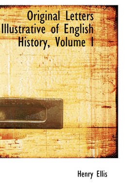 Original Letters Illustrative of English History, Volume I by Henry (Senior Consultant and Former Chairman Department of Thoracic and Cardiovascular Surgery Lahey Clinic Medical Cent Ellis