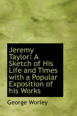 Jeremy Taylor A Sketch of His Life and Times with a Popular Exposition of His Works by George Worley
