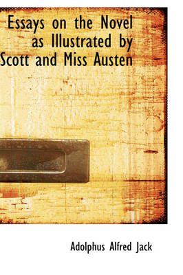 Essays on the Novel as Illustrated by Scott and Miss Austen by Adolphus Alfred Jack